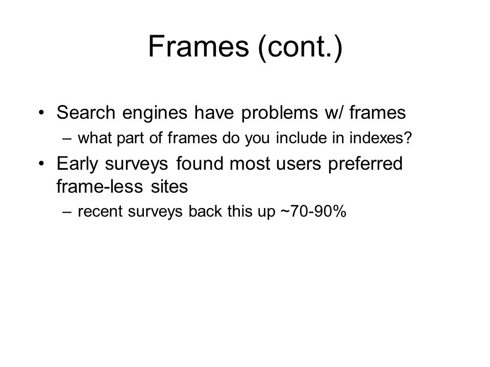 Frames (cont.) Search engines have problems w/ frames –what part of frames do you include in indexes.