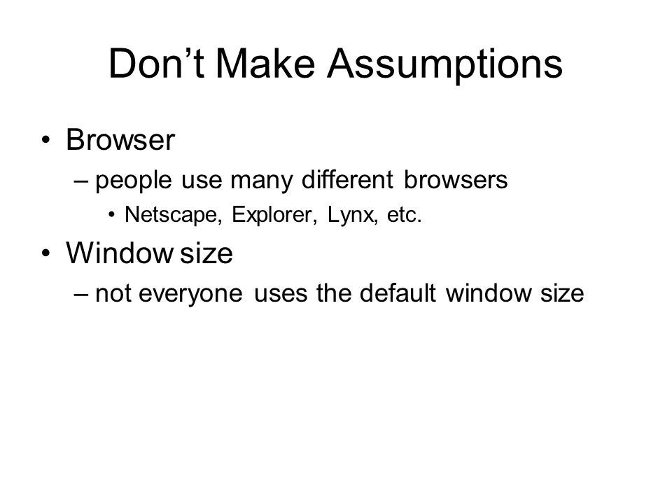 Dont Make Assumptions Browser –people use many different browsers Netscape, Explorer, Lynx, etc.