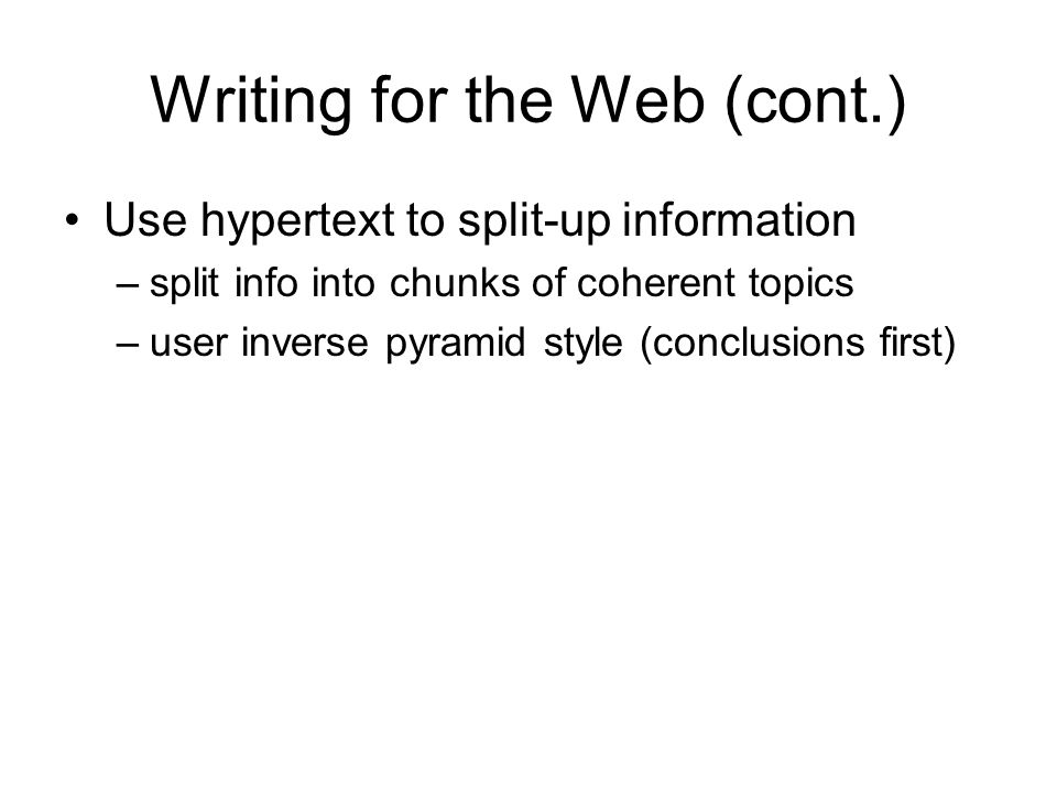Writing for the Web (cont.) Use hypertext to split-up information –split info into chunks of coherent topics –user inverse pyramid style (conclusions first)