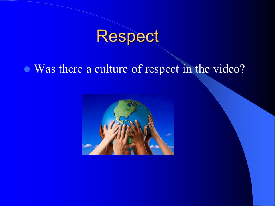 Respect Was there a culture of respect in the video