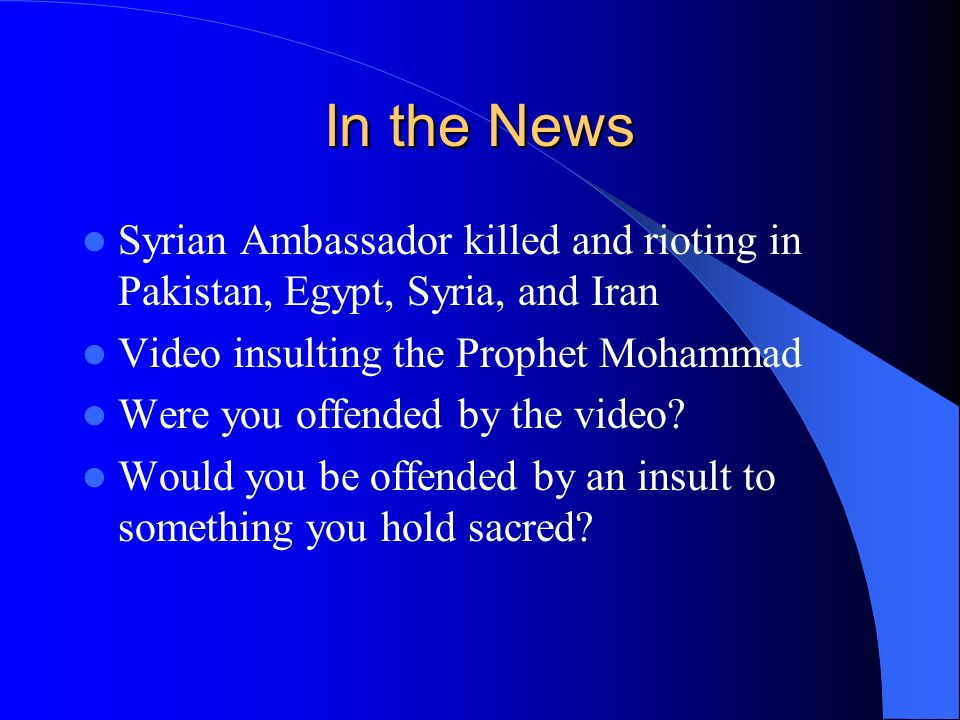 In the News Syrian Ambassador killed and rioting in Pakistan, Egypt, Syria, and Iran Video insulting the Prophet Mohammad Were you offended by the video.