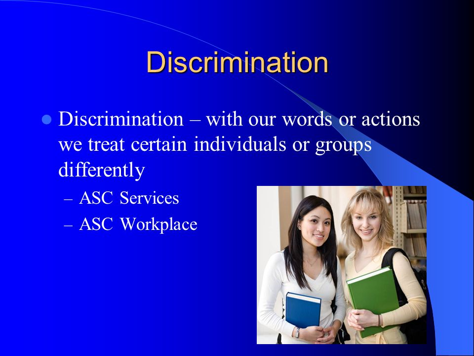 Discrimination Discrimination – with our words or actions we treat certain individuals or groups differently – ASC Services – ASC Workplace
