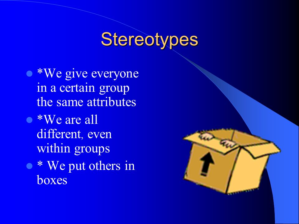 Stereotypes *We give everyone in a certain group the same attributes *We are all different, even within groups * We put others in boxes