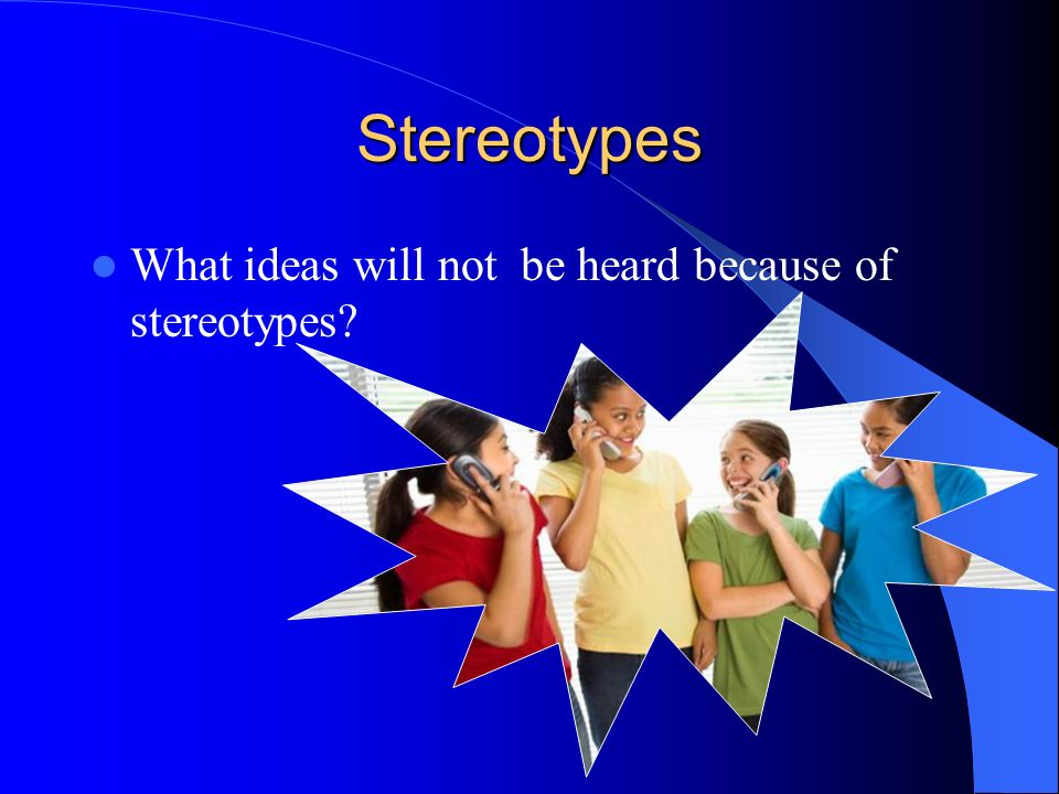 Stereotypes What ideas will not be heard because of stereotypes
