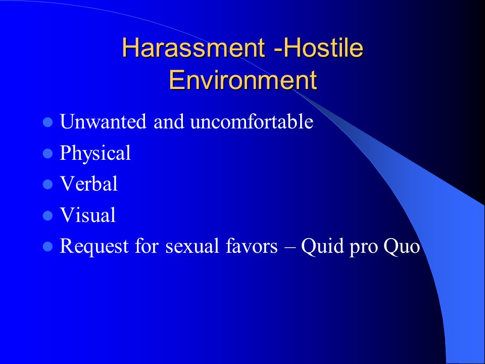 Harassment -Hostile Environment Unwanted and uncomfortable Physical Verbal Visual Request for sexual favors – Quid pro Quo