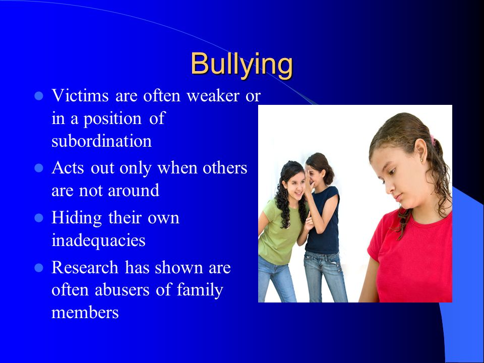 Bullying Victims are often weaker or in a position of subordination Acts out only when others are not around Hiding their own inadequacies Research has shown are often abusers of family members