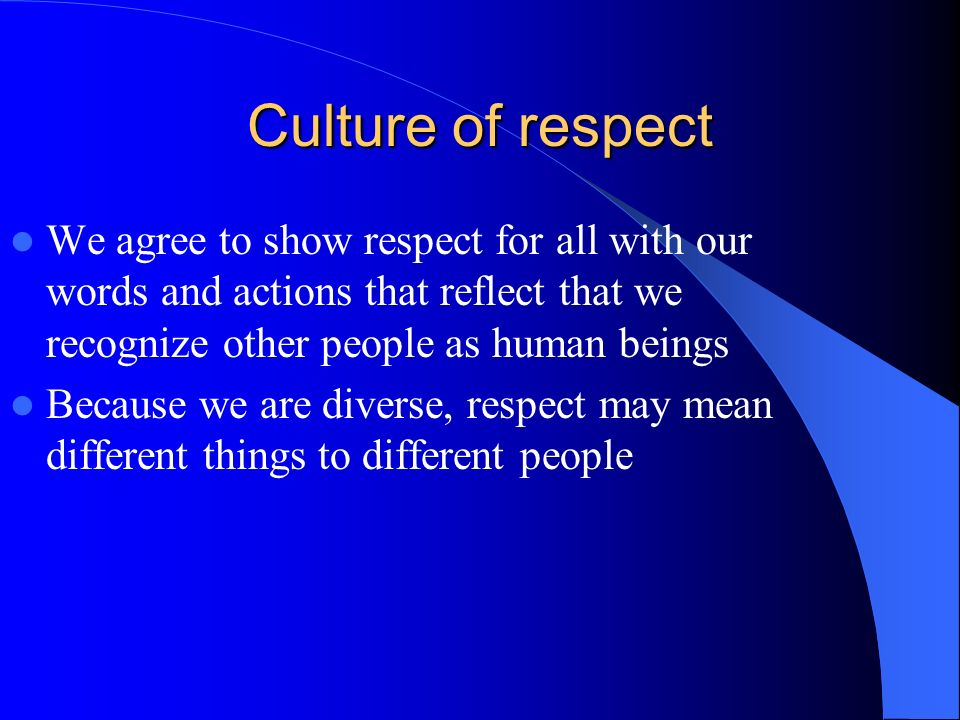 Culture of respect We agree to show respect for all with our words and actions that reflect that we recognize other people as human beings Because we are diverse, respect may mean different things to different people