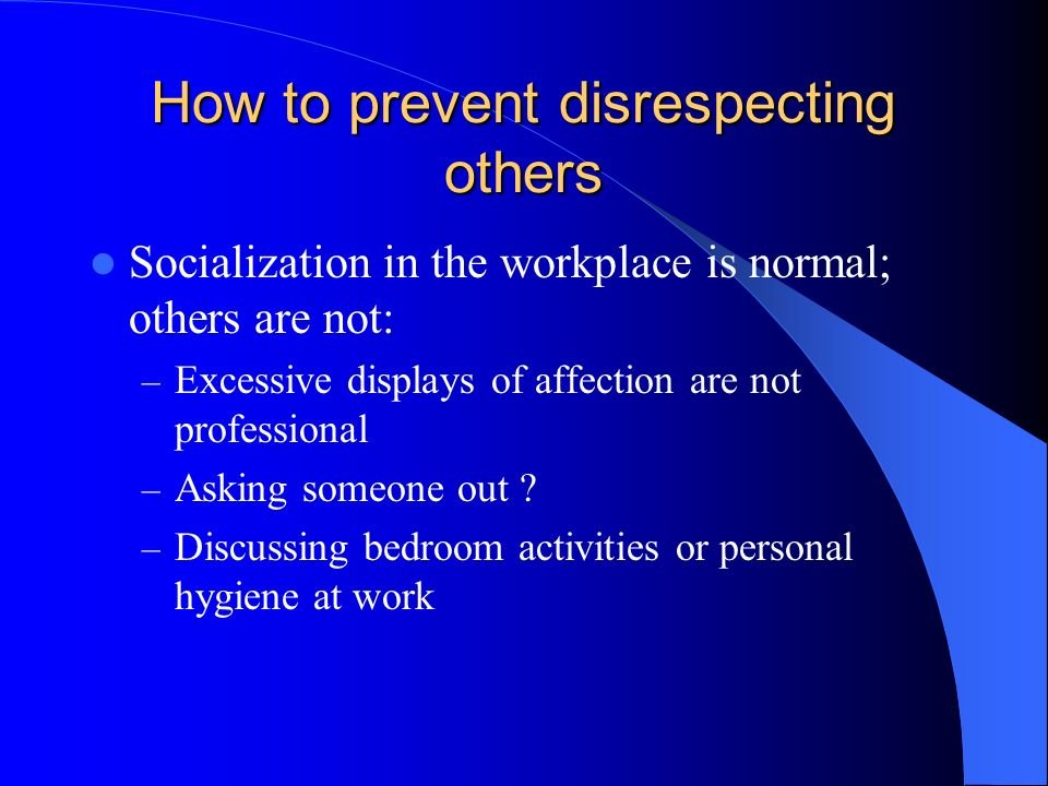 How to prevent disrespecting others Socialization in the workplace is normal; others are not: – Excessive displays of affection are not professional – Asking someone out .