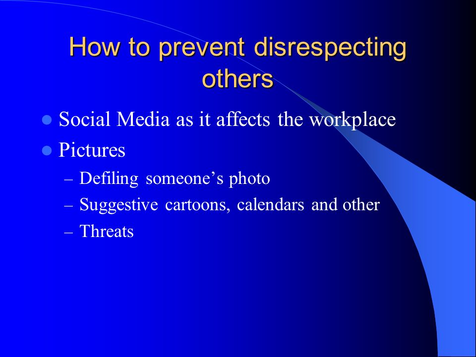 How to prevent disrespecting others Social Media as it affects the workplace Pictures – Defiling someones photo – Suggestive cartoons, calendars and other – Threats