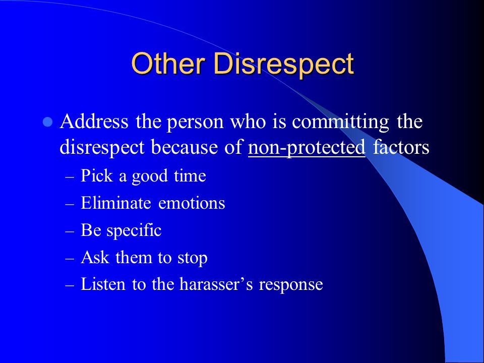 Other Disrespect Address the person who is committing the disrespect because of non-protected factors – Pick a good time – Eliminate emotions – Be specific – Ask them to stop – Listen to the harassers response
