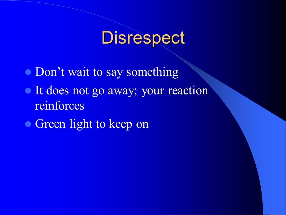 Disrespect Dont wait to say something It does not go away; your reaction reinforces Green light to keep on