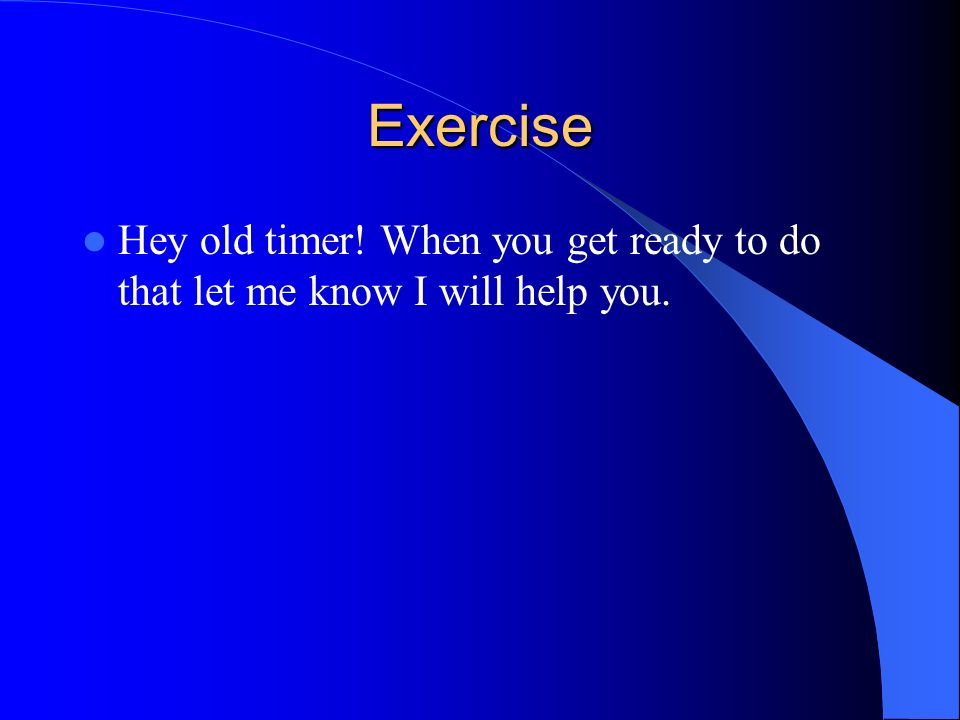 Exercise Hey old timer! When you get ready to do that let me know I will help you.