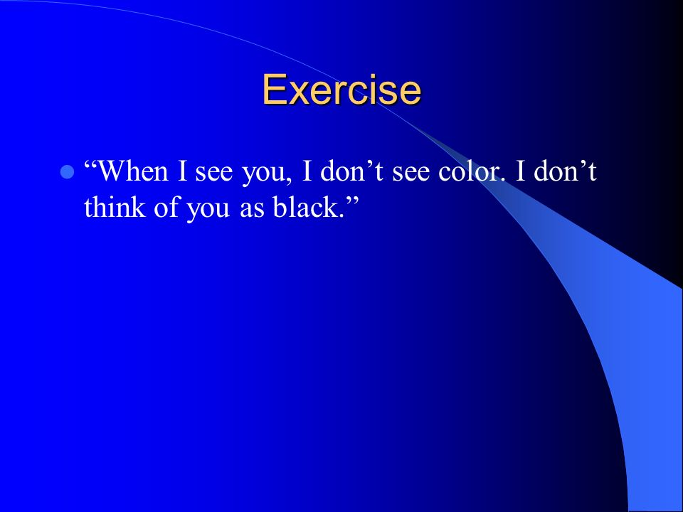 Exercise When I see you, I dont see color. I dont think of you as black.
