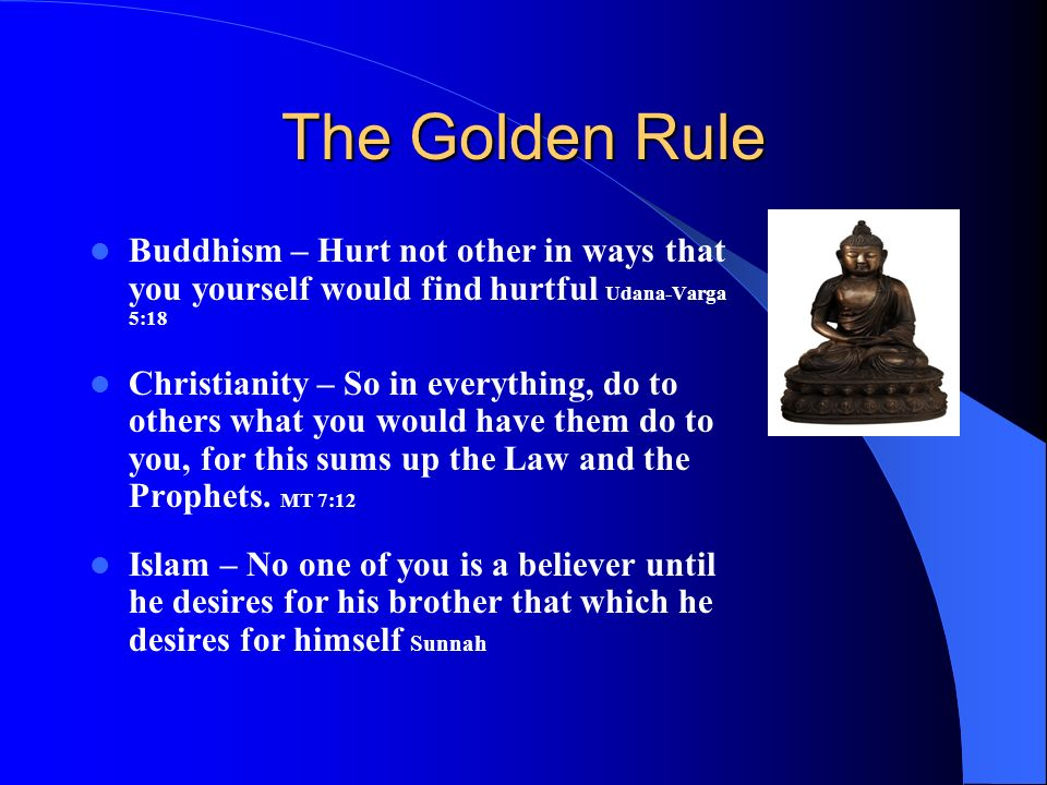 The Golden Rule Buddhism – Hurt not other in ways that you yourself would find hurtful Udana-Varga 5:18 Christianity – So in everything, do to others what you would have them do to you, for this sums up the Law and the Prophets.