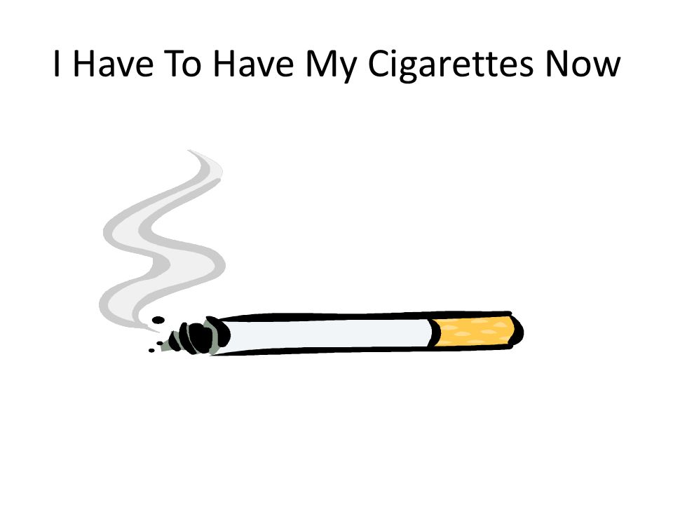I Have To Have My Cigarettes Now