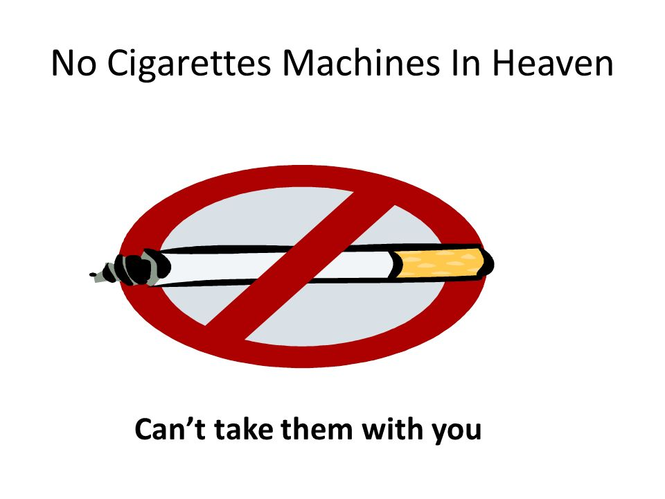 No Cigarettes Machines In Heaven Cant take them with you