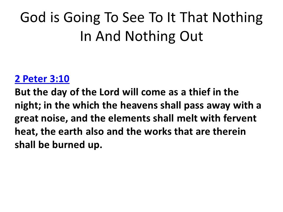 God is Going To See To It That Nothing In And Nothing Out 2 Peter 3:10 2 Peter 3:10 But the day of the Lord will come as a thief in the night; in the which the heavens shall pass away with a great noise, and the elements shall melt with fervent heat, the earth also and the works that are therein shall be burned up.