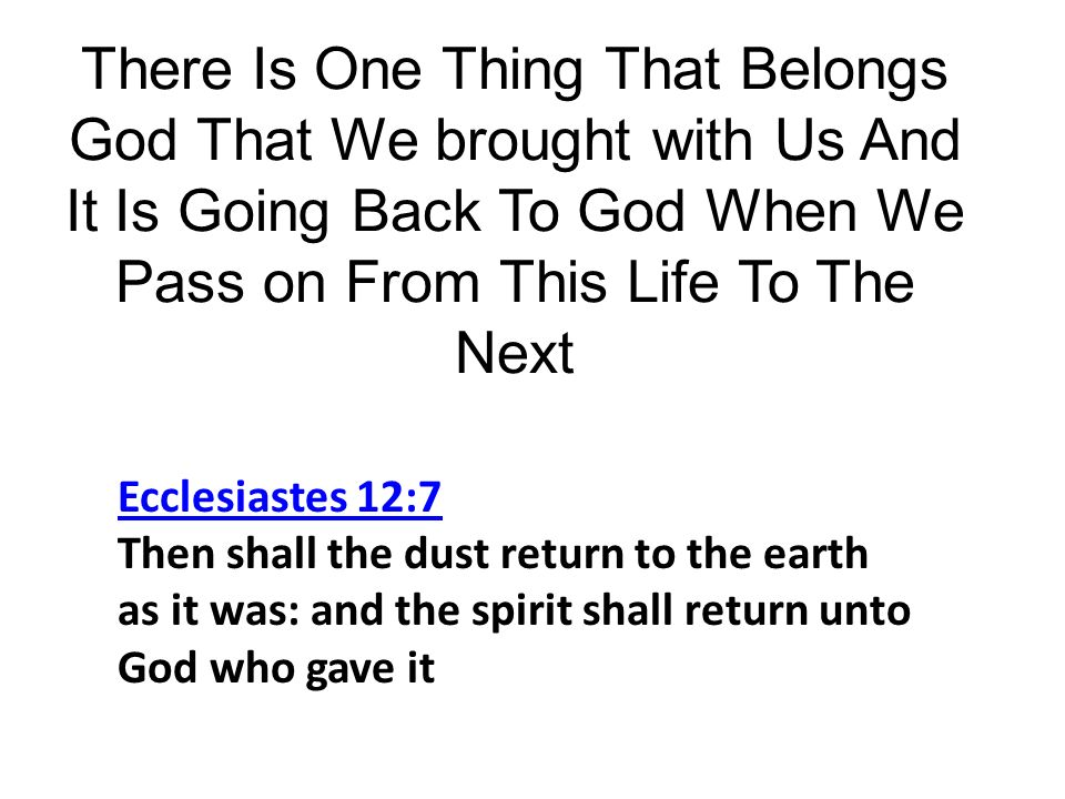 There Is One Thing That Belongs God That We brought with Us And It Is Going Back To God When We Pass on From This Life To The Next Ecclesiastes 12:7 Ecclesiastes 12:7 Then shall the dust return to the earth as it was: and the spirit shall return unto God who gave it