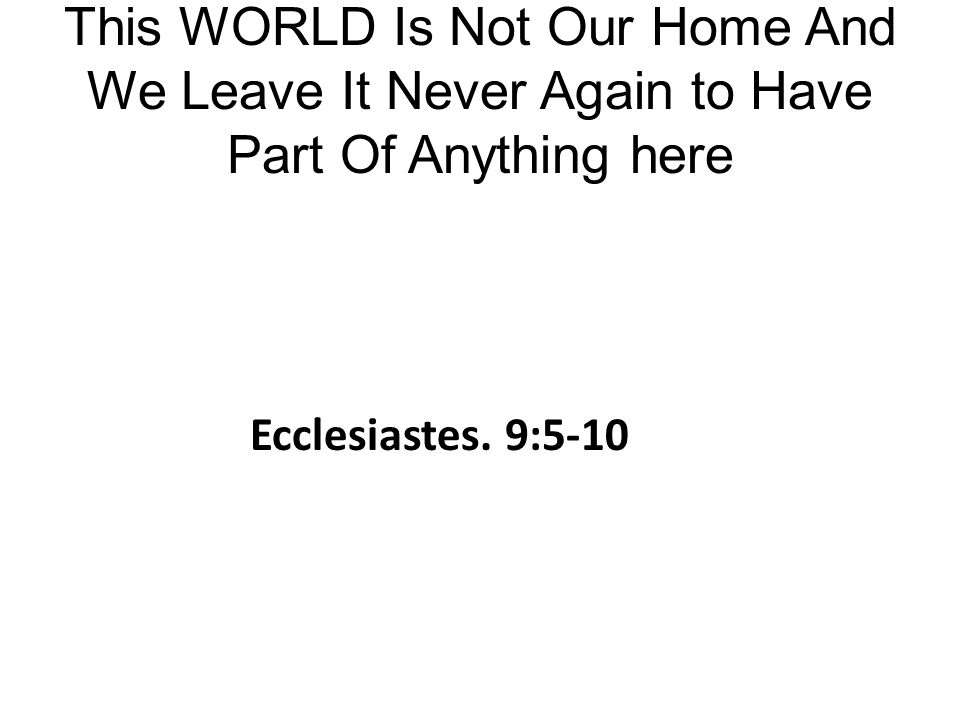 This WORLD Is Not Our Home And We Leave It Never Again to Have Part Of Anything here Ecclesiastes.