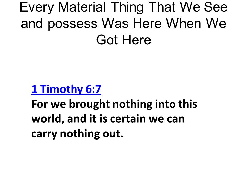 Every Material Thing That We See and possess Was Here When We Got Here 1 Timothy 6:7 1 Timothy 6:7 For we brought nothing into this world, and it is certain we can carry nothing out.