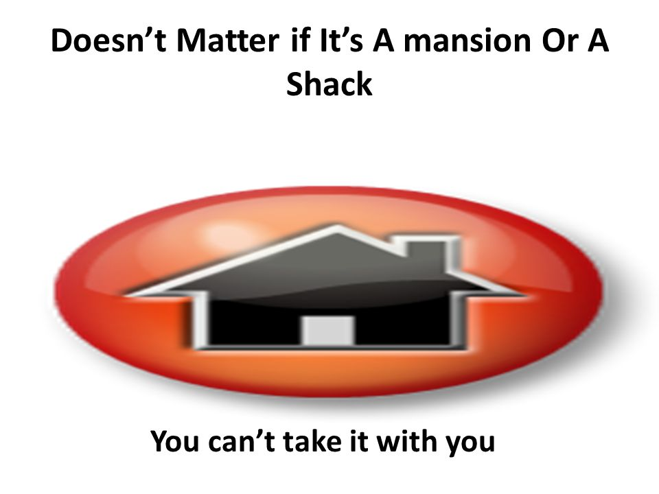 Doesnt Matter if Its A mansion Or A Shack You cant take it with you