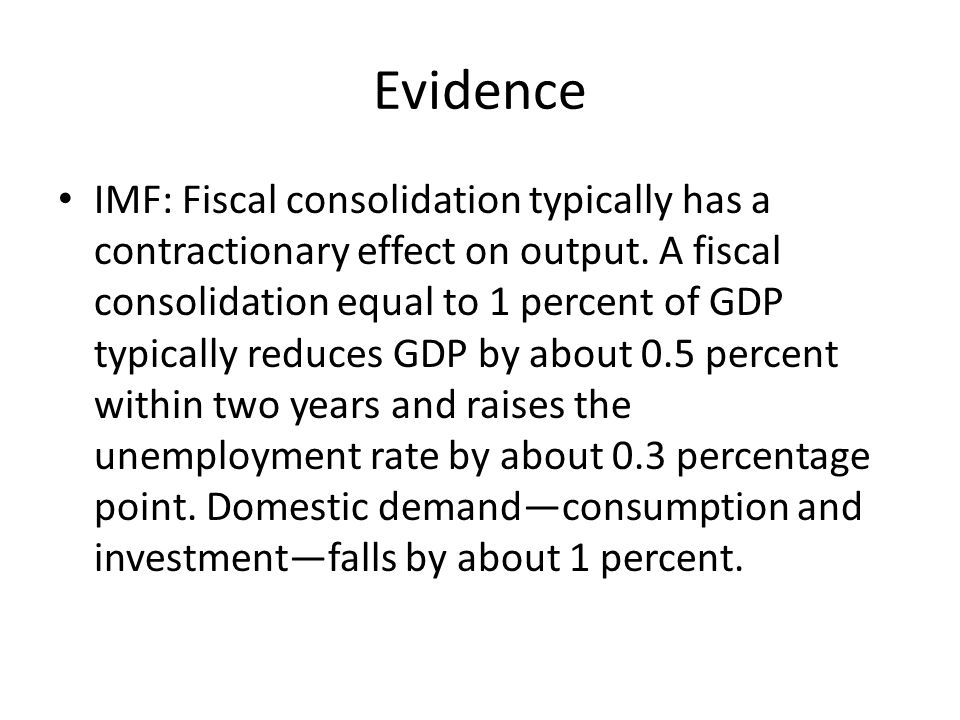 Evidence IMF: Fiscal consolidation typically has a contractionary effect on output.