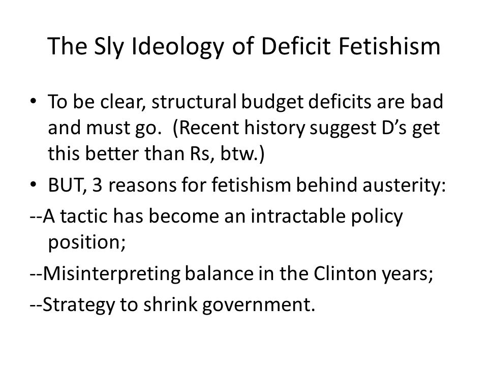 The Sly Ideology of Deficit Fetishism To be clear, structural budget deficits are bad and must go.