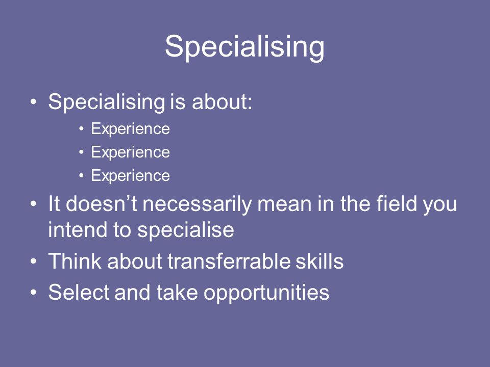 Specialising Specialising is about: Experience It doesnt necessarily mean in the field you intend to specialise Think about transferrable skills Select and take opportunities