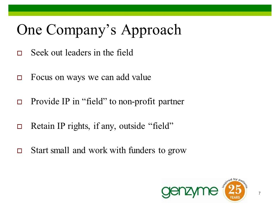 7 One Companys Approach Seek out leaders in the field Focus on ways we can add value Provide IP in field to non-profit partner Retain IP rights, if any, outside field Start small and work with funders to grow