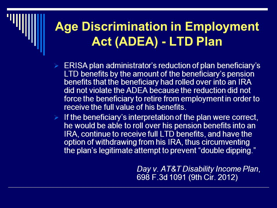Age Discrimination in Employment Act (ADEA) - LTD Plan ERISA plan administrators reduction of plan beneficiarys LTD benefits by the amount of the beneficiarys pension benefits that the beneficiary had rolled over into an IRA did not violate the ADEA because the reduction did not force the beneficiary to retire from employment in order to receive the full value of his benefits.