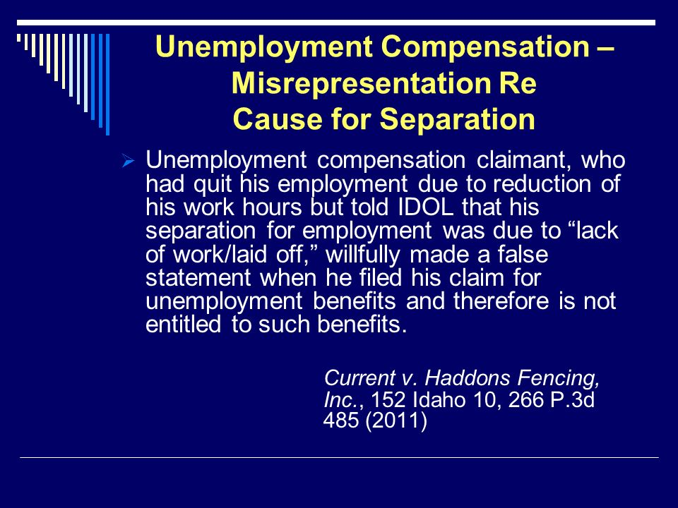 Unemployment Compensation – Misrepresentation Re Cause for Separation Unemployment compensation claimant, who had quit his employment due to reduction of his work hours but told IDOL that his separation for employment was due to lack of work/laid off, willfully made a false statement when he filed his claim for unemployment benefits and therefore is not entitled to such benefits.