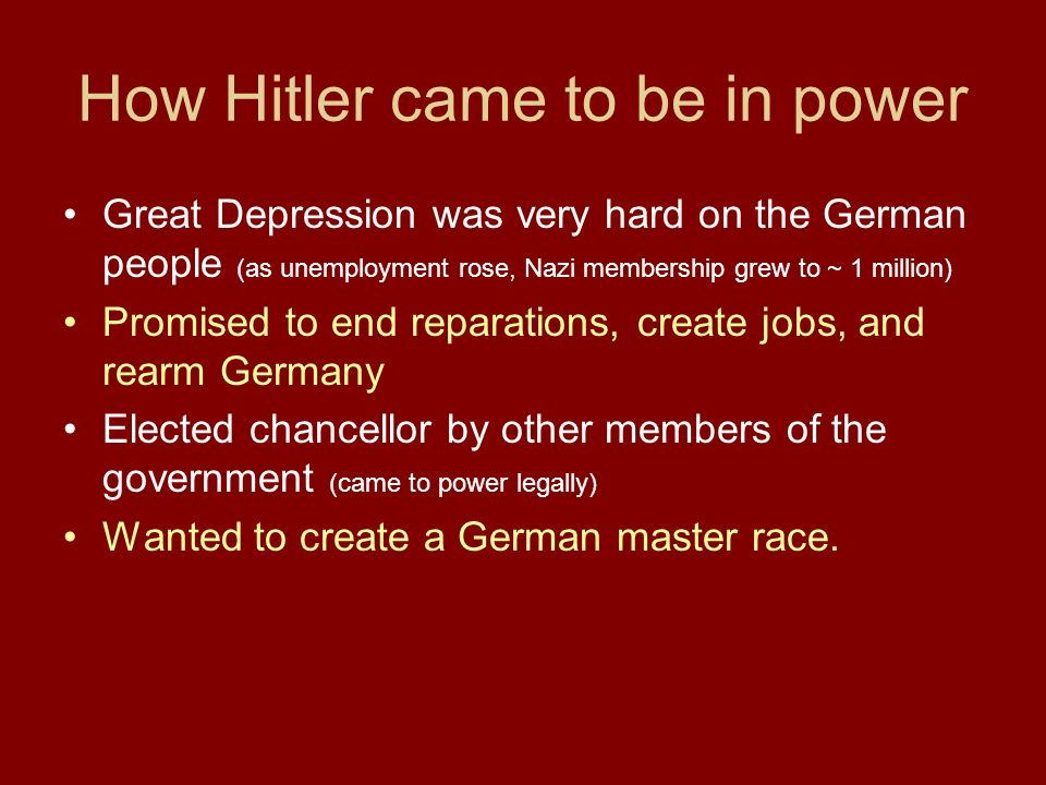 How Hitler came to be in power Great Depression was very hard on the German people (as unemployment rose, Nazi membership grew to ~ 1 million) Promised to end reparations, create jobs, and rearm Germany Elected chancellor by other members of the government (came to power legally) Wanted to create a German master race.