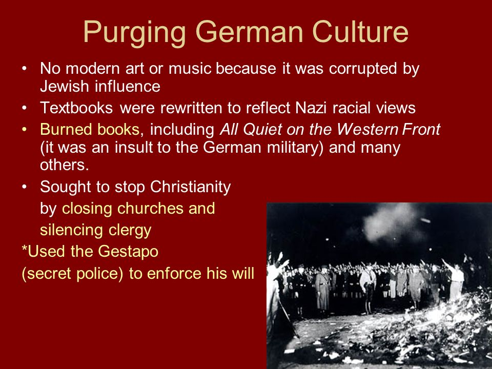 Purging German Culture No modern art or music because it was corrupted by Jewish influence Textbooks were rewritten to reflect Nazi racial views Burned books, including All Quiet on the Western Front (it was an insult to the German military) and many others.