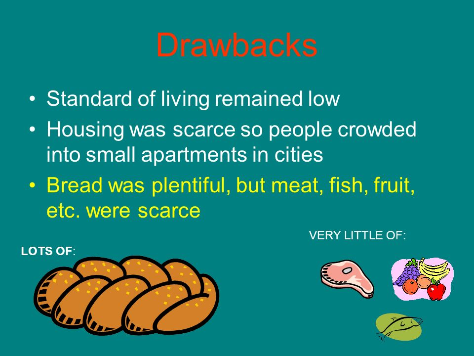 Drawbacks Standard of living remained low Housing was scarce so people crowded into small apartments in cities Bread was plentiful, but meat, fish, fruit, etc.
