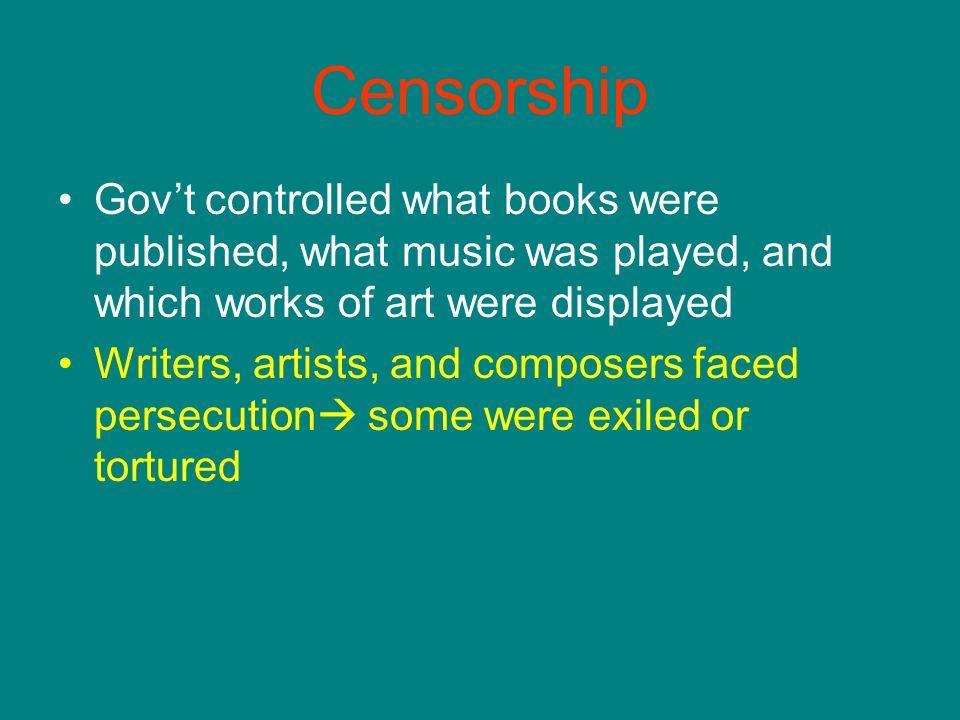 Censorship Govt controlled what books were published, what music was played, and which works of art were displayed Writers, artists, and composers faced persecution some were exiled or tortured