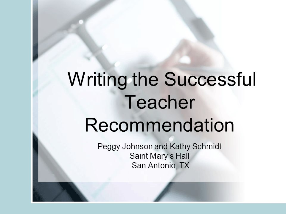 Writing the Successful Teacher Recommendation Peggy Johnson and Kathy Schmidt Saint Marys Hall San Antonio, TX