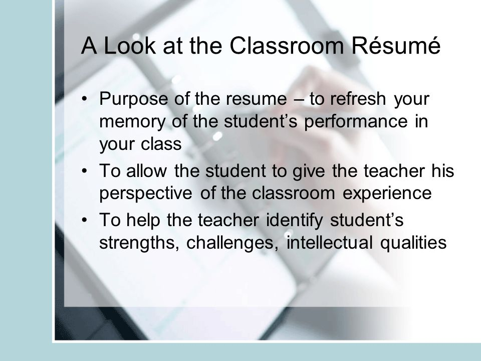 A Look at the Classroom Résumé Purpose of the resume – to refresh your memory of the students performance in your class To allow the student to give the teacher his perspective of the classroom experience To help the teacher identify students strengths, challenges, intellectual qualities