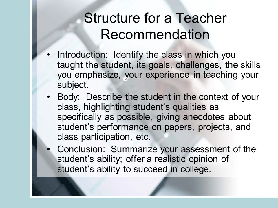 Structure for a Teacher Recommendation Introduction: Identify the class in which you taught the student, its goals, challenges, the skills you emphasize, your experience in teaching your subject.