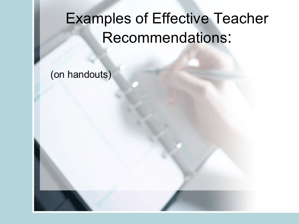 Examples of Effective Teacher Recommendations : (on handouts)