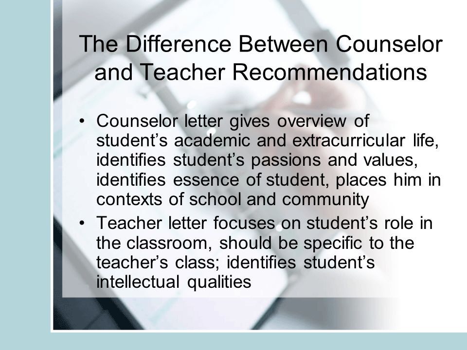The Difference Between Counselor and Teacher Recommendations Counselor letter gives overview of students academic and extracurricular life, identifies students passions and values, identifies essence of student, places him in contexts of school and community Teacher letter focuses on students role in the classroom, should be specific to the teachers class; identifies students intellectual qualities