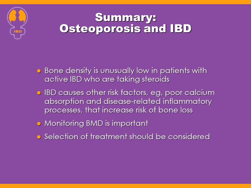 Summary: Osteoporosis and IBD Bone density is unusually low in patients with active IBD who are taking steroids Bone density is unusually low in patients with active IBD who are taking steroids IBD causes other risk factors, eg, poor calcium absorption and disease-related inflammatory processes, that increase risk of bone loss IBD causes other risk factors, eg, poor calcium absorption and disease-related inflammatory processes, that increase risk of bone loss Monitoring BMD is important Monitoring BMD is important Selection of treatment should be considered Selection of treatment should be considered