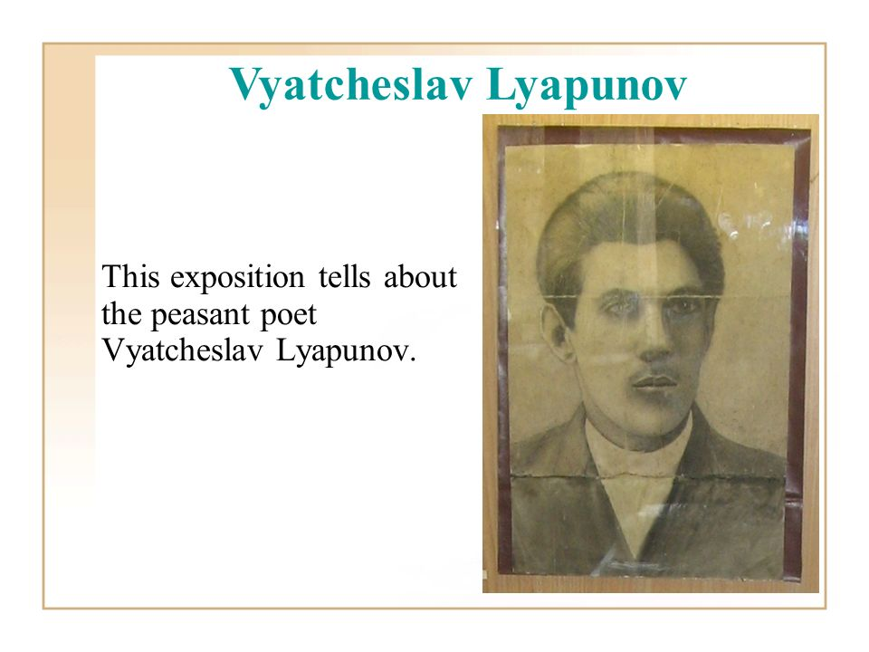 This exposition tells about the peasant poet Vyatcheslav Lyapunov. Vyatcheslav Lyapunov