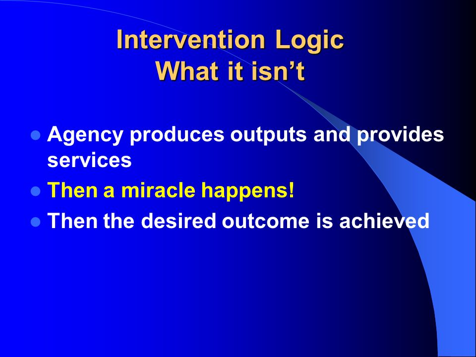 Intervention Logic What it isnt Agency produces outputs and provides services Then a miracle happens.