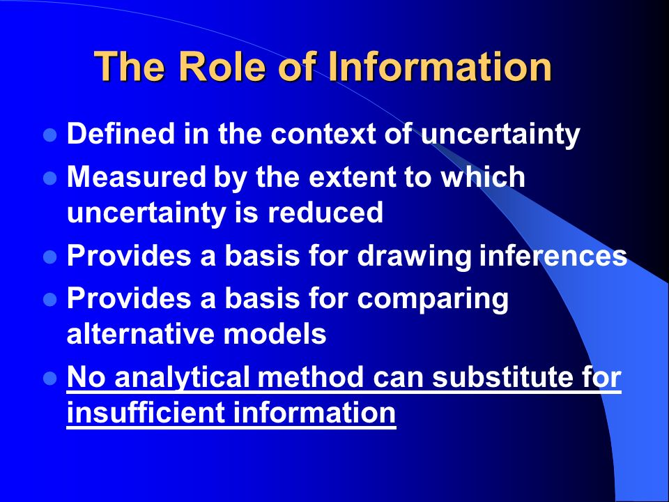 The Role of Information Defined in the context of uncertainty Measured by the extent to which uncertainty is reduced Provides a basis for drawing inferences Provides a basis for comparing alternative models No analytical method can substitute for insufficient information
