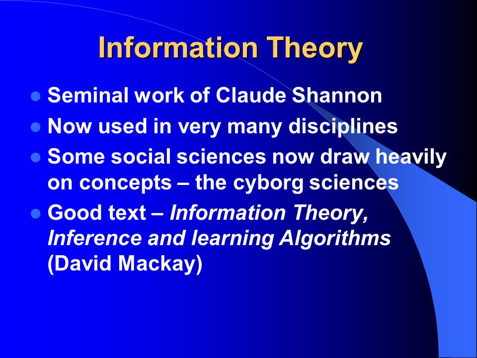 Information Theory Seminal work of Claude Shannon Now used in very many disciplines Some social sciences now draw heavily on concepts – the cyborg sciences Good text – Information Theory, Inference and learning Algorithms (David Mackay)
