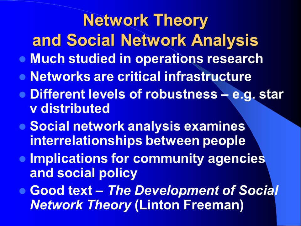 Network Theory and Social Network Analysis Much studied in operations research Networks are critical infrastructure Different levels of robustness – e.g.