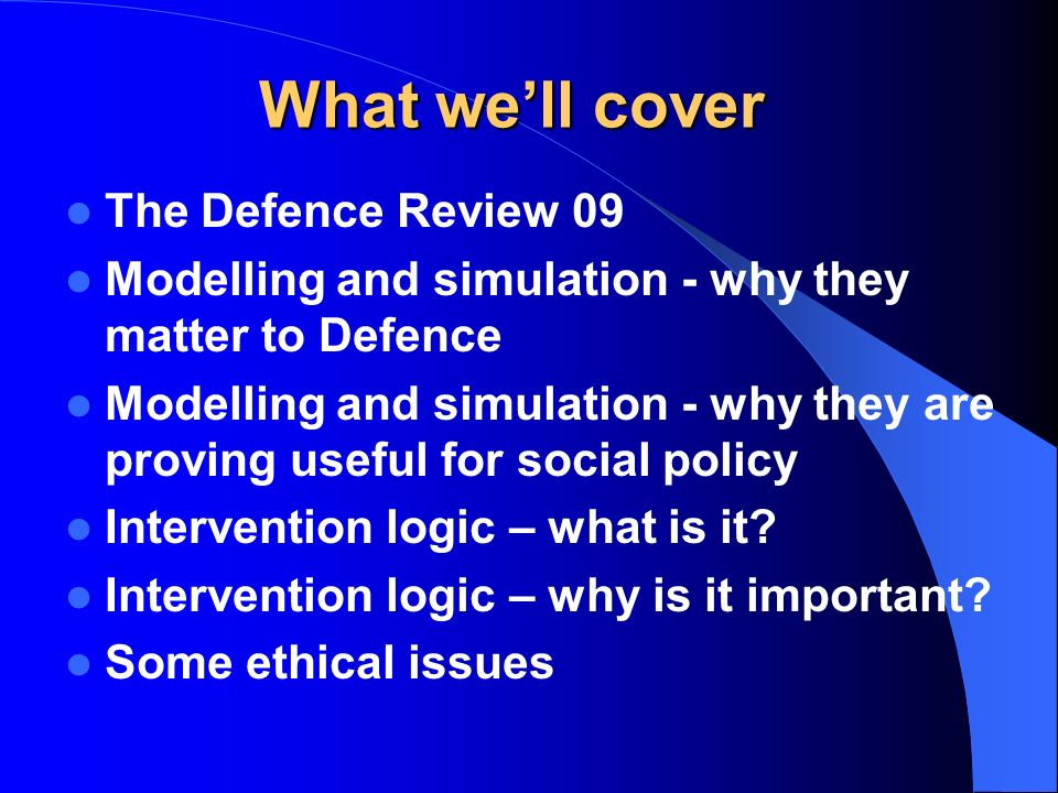 What well cover The Defence Review 09 Modelling and simulation - why they matter to Defence Modelling and simulation - why they are proving useful for social policy Intervention logic – what is it.