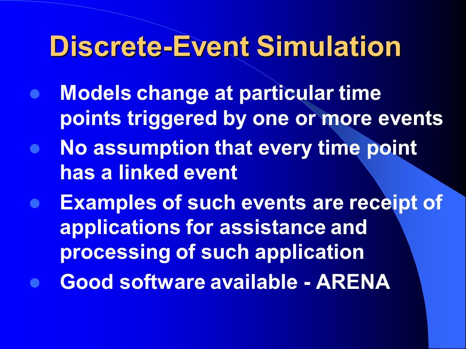 Discrete-Event Simulation Models change at particular time points triggered by one or more events No assumption that every time point has a linked event Examples of such events are receipt of applications for assistance and processing of such application Good software available - ARENA