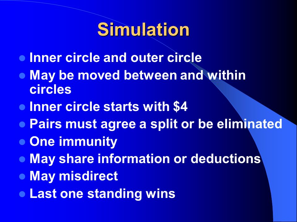 Simulation Inner circle and outer circle May be moved between and within circles Inner circle starts with $4 Pairs must agree a split or be eliminated One immunity May share information or deductions May misdirect Last one standing wins