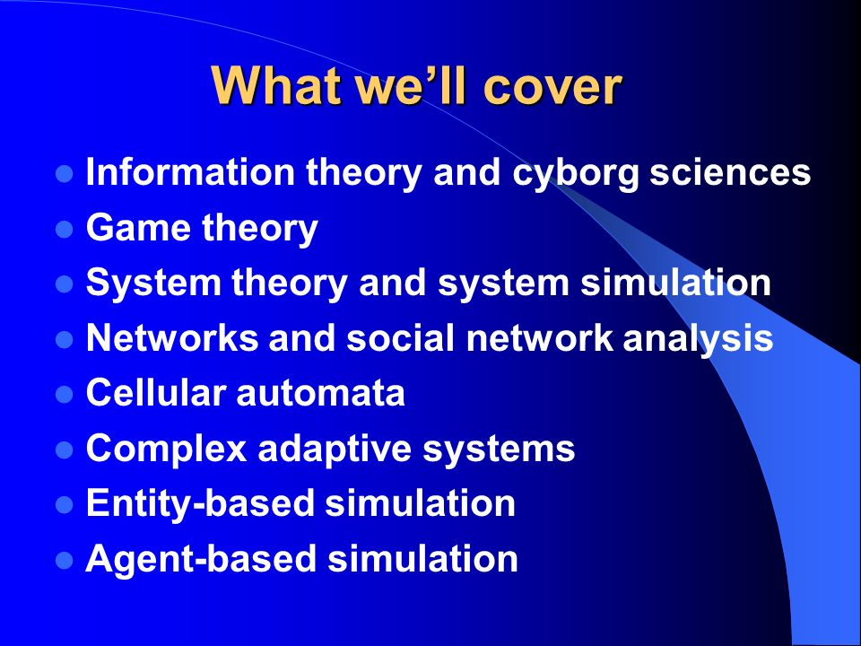 What well cover Information theory and cyborg sciences Game theory System theory and system simulation Networks and social network analysis Cellular automata Complex adaptive systems Entity-based simulation Agent-based simulation